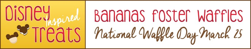 Disney Inspired Treats_Bananas Foster Waffles National Waffle Day March 25